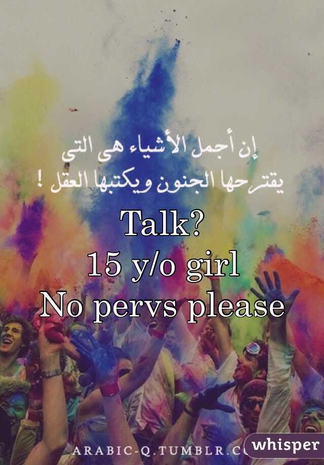 Talk? 15 y/o girl No pervs please