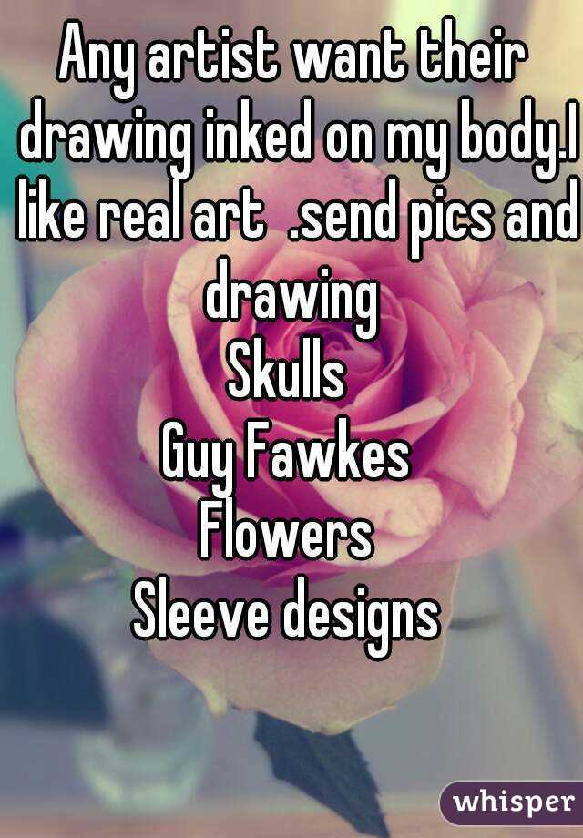 Any artist want their drawing inked on my body.I like real art  .send pics and drawing  Skulls  Guy Fawkes  Flowers  Sleeve designs