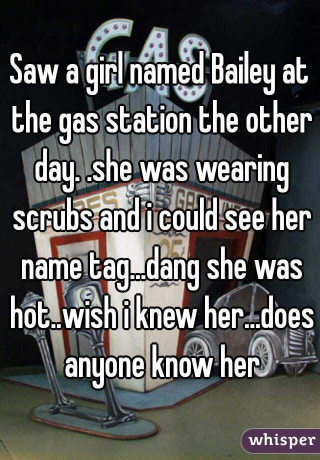 Saw a girl named Bailey at the gas station the other day. .she was wearing scrubs and i could see her name tag...dang she was hot..wish i knew her...does anyone know her