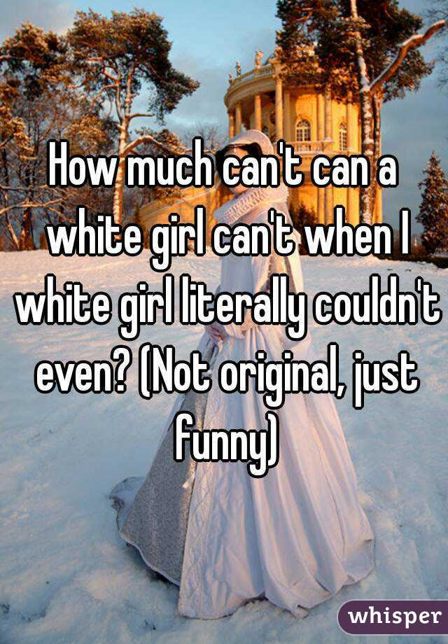 How much can't can a white girl can't when I white girl literally couldn't even? (Not original, just funny)