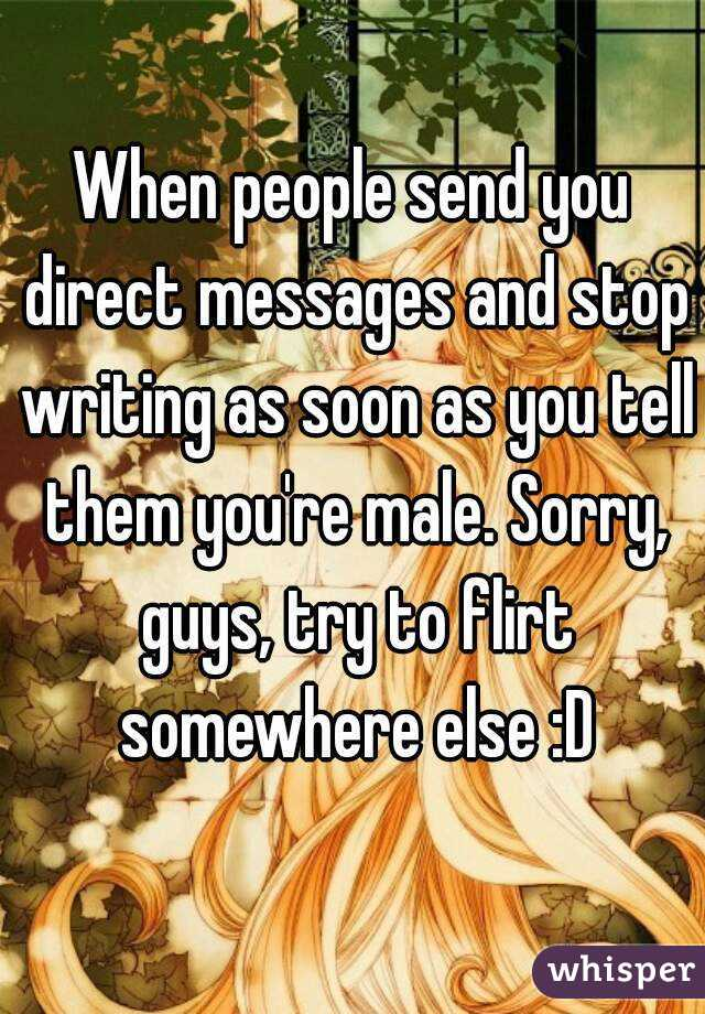 When people send you direct messages and stop writing as soon as you tell them you're male. Sorry, guys, try to flirt somewhere else :D
