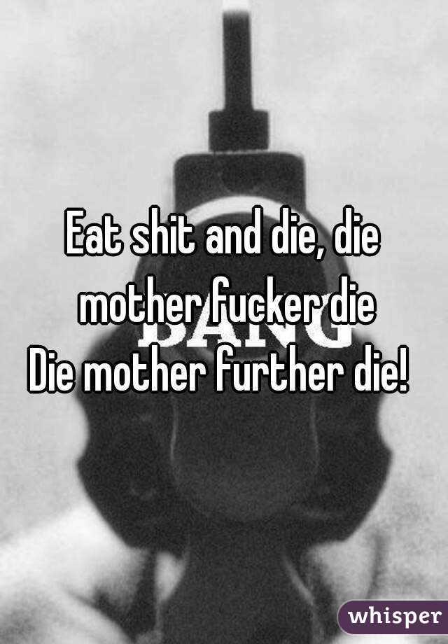 Eat shit and die, die mother fucker die Die mother further die!