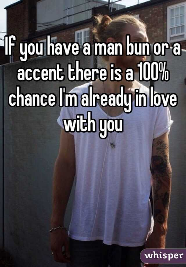 If you have a man bun or a accent there is a 100% chance I'm already in love with you