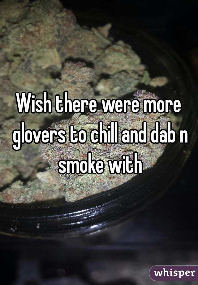 Wish there were more glovers to chill and dab n smoke with