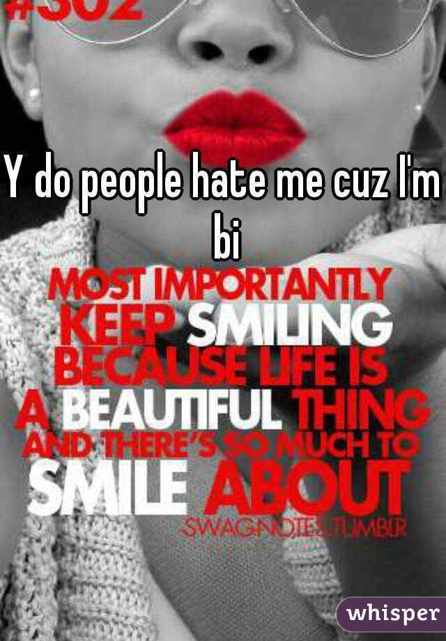 Y do people hate me cuz I'm bi