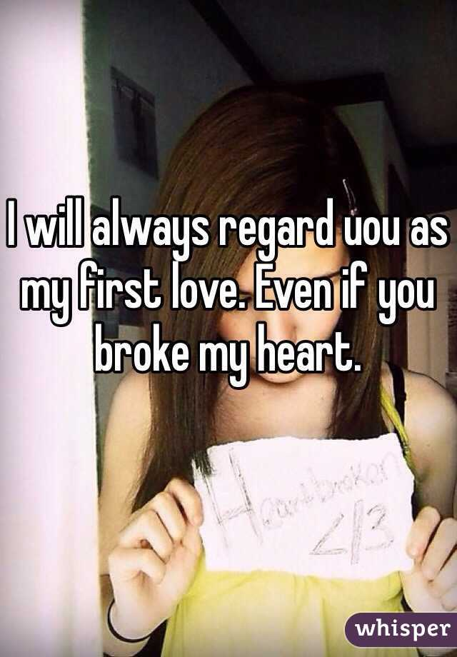 I will always regard uou as my first love. Even if you broke my heart.
