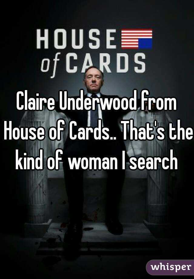 Claire Underwood from House of Cards.. That's the kind of woman I search