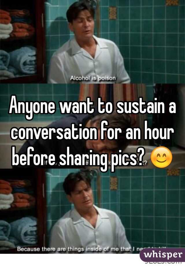 Anyone want to sustain a conversation for an hour before sharing pics? 😊