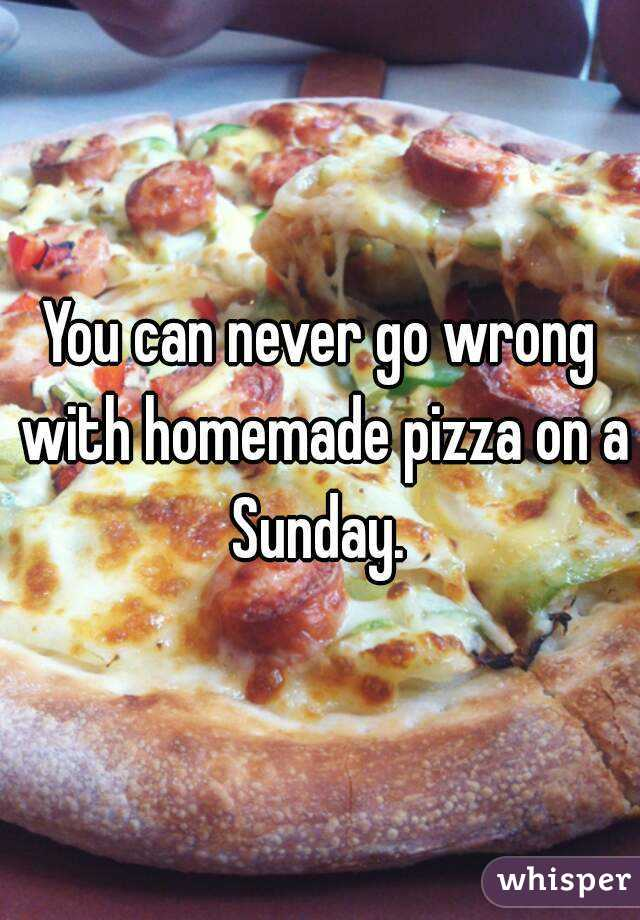 You can never go wrong with homemade pizza on a Sunday.
