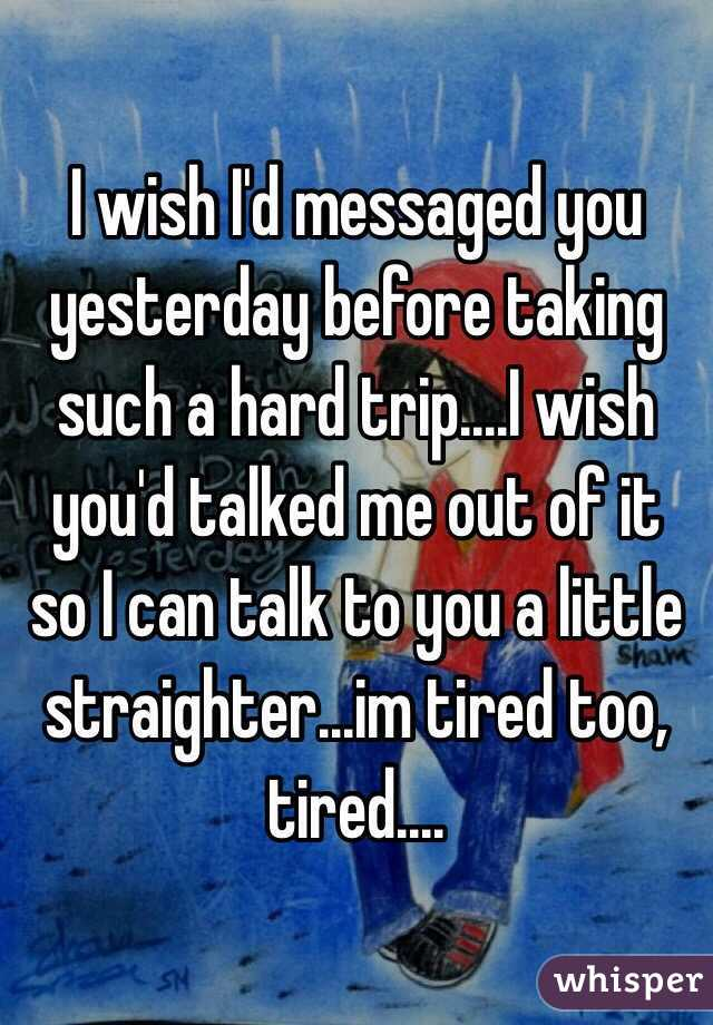 I wish I'd messaged you yesterday before taking such a hard trip....I wish you'd talked me out of it so I can talk to you a little straighter...im tired too, tired....
