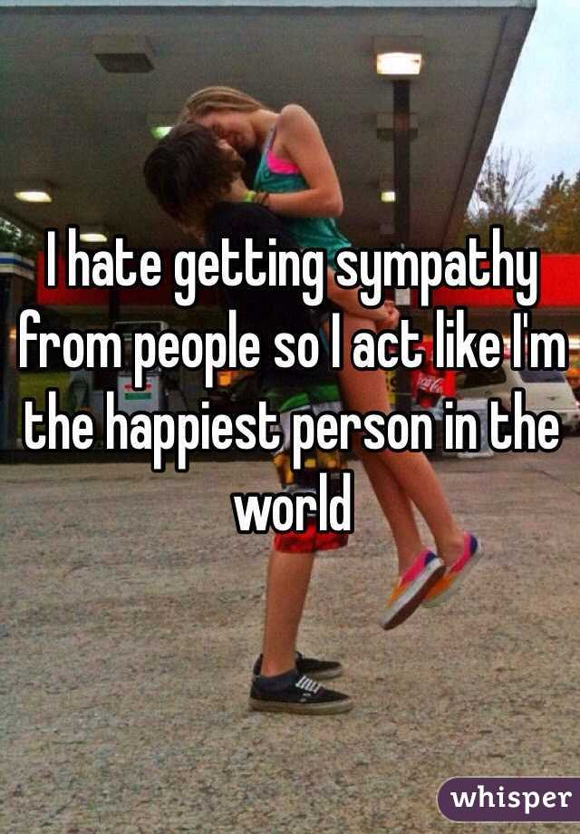 I hate getting sympathy from people so I act like I'm the happiest person in the world