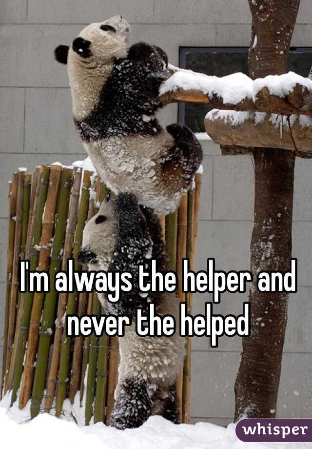I'm always the helper and never the helped