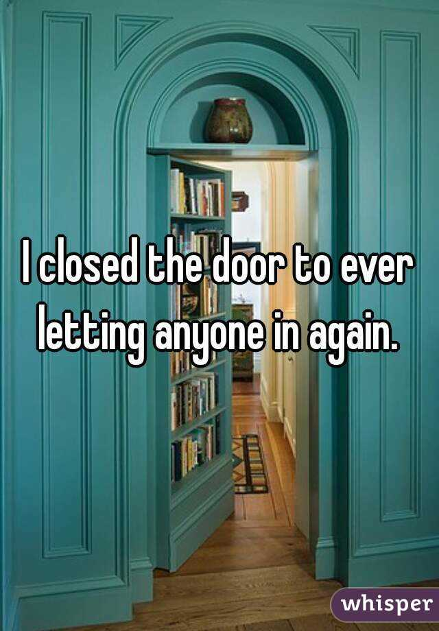I closed the door to ever letting anyone in again.
