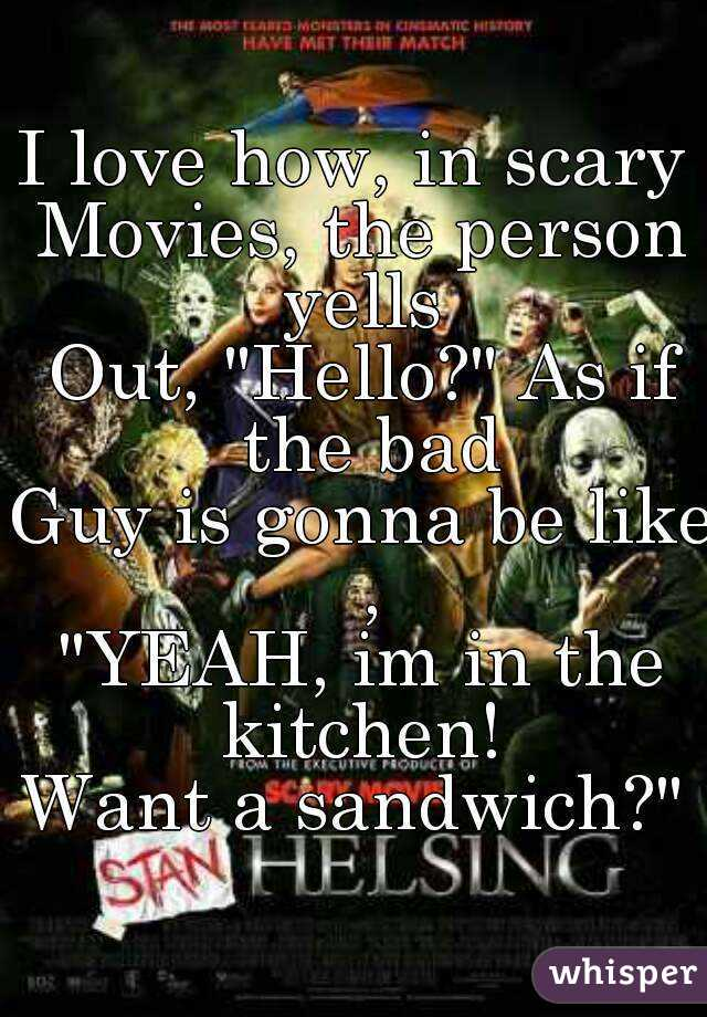 "I love how, in scary  Movies, the person yells  Out, ""Hello?"" As if the bad Guy is gonna be like , ""YEAH, im in the kitchen!  Want a sandwich?"""