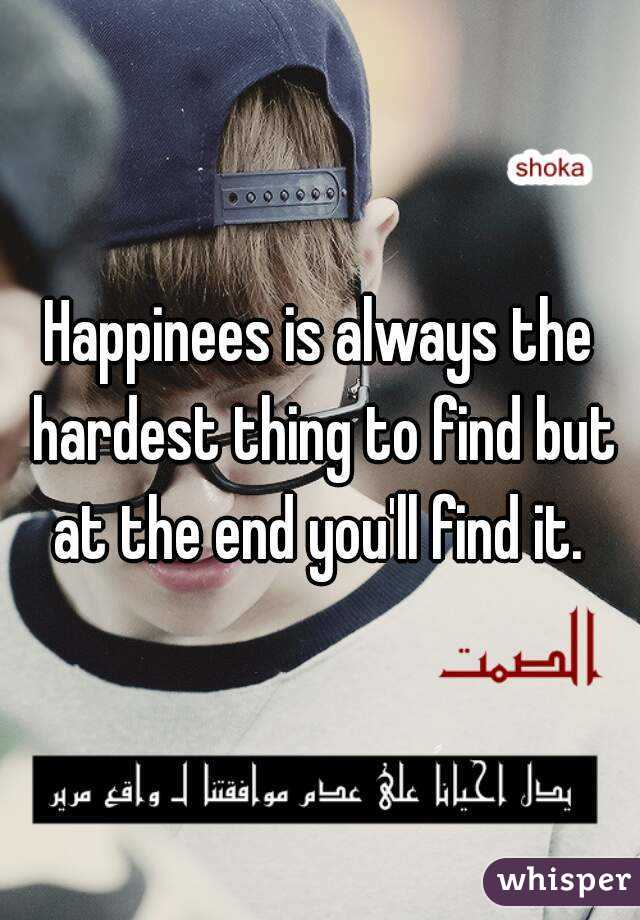Happinees is always the hardest thing to find but at the end you'll find it.