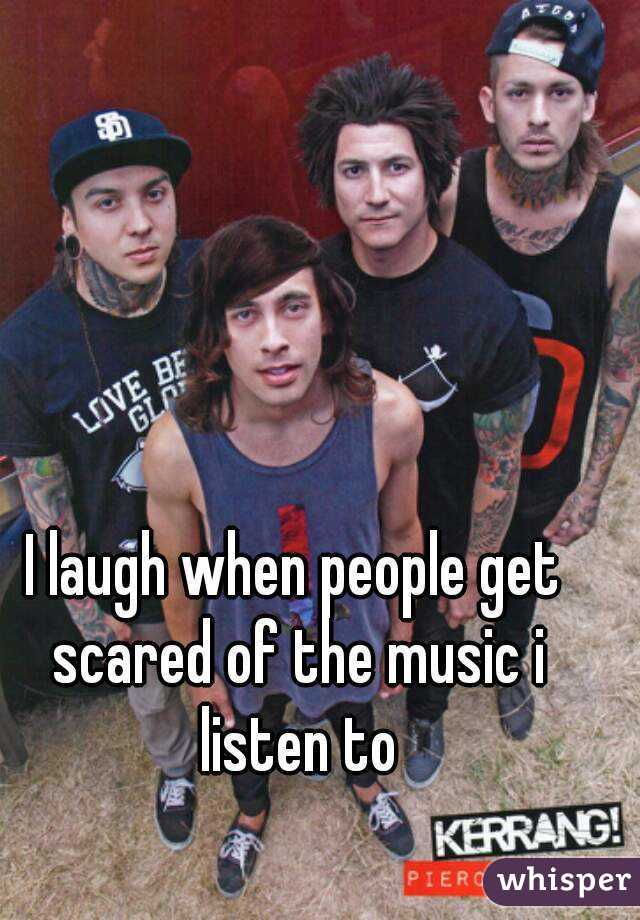 I laugh when people get scared of the music i listen to