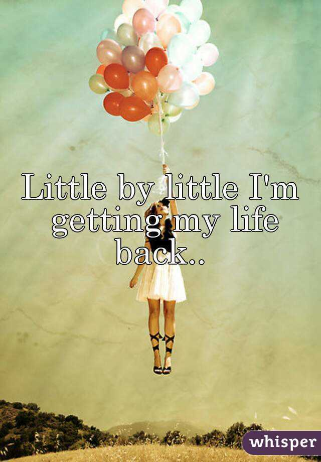 Little by little I'm getting my life back..