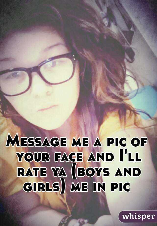 Message me a pic of your face and I'll rate ya (boys and girls) me in pic