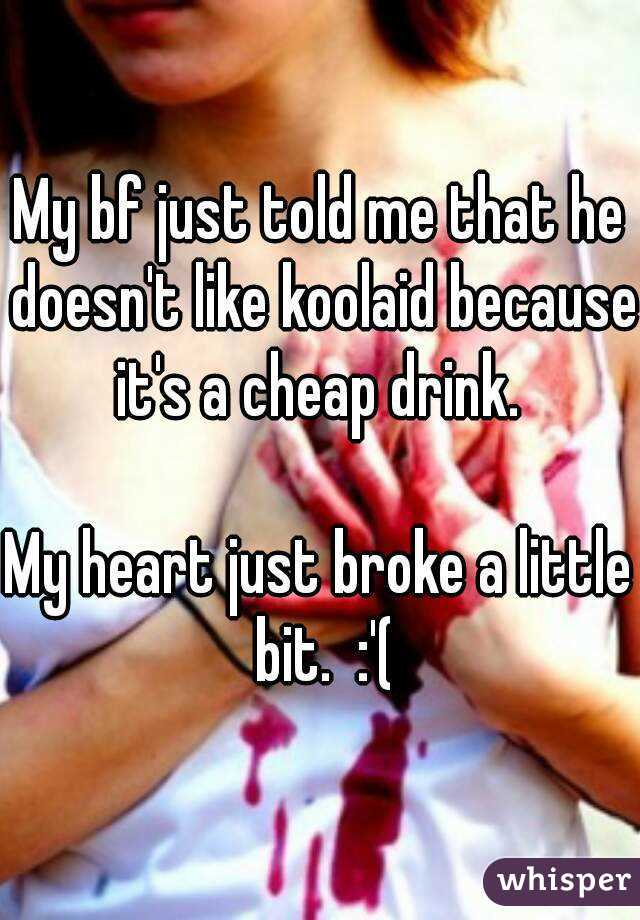 My bf just told me that he doesn't like koolaid because it's a cheap drink.   My heart just broke a little bit.  :'(