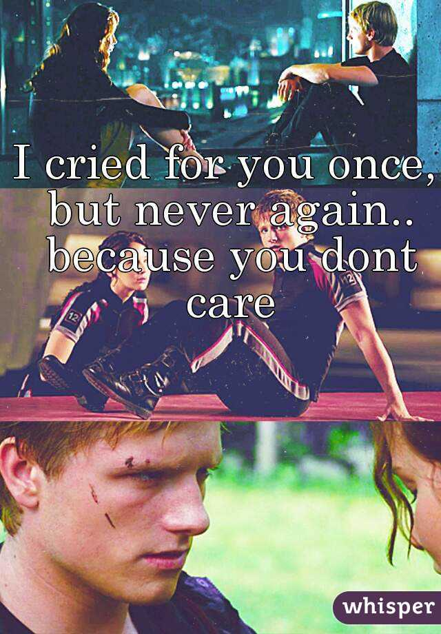 I cried for you once, but never again.. because you dont care