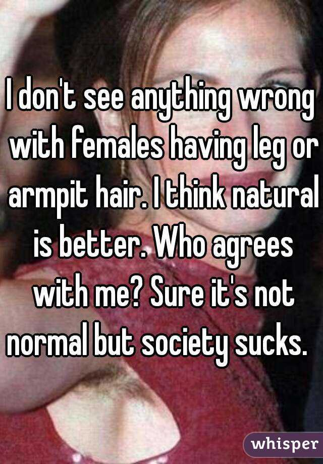 I don't see anything wrong with females having leg or armpit hair. I think natural is better. Who agrees with me? Sure it's not normal but society sucks.