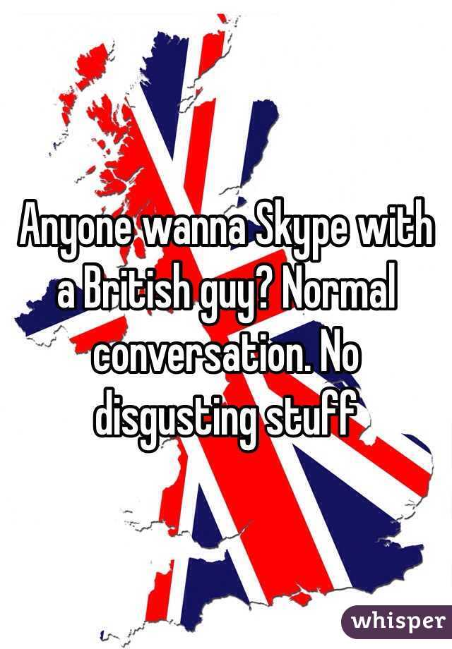 Anyone wanna Skype with a British guy? Normal conversation. No disgusting stuff