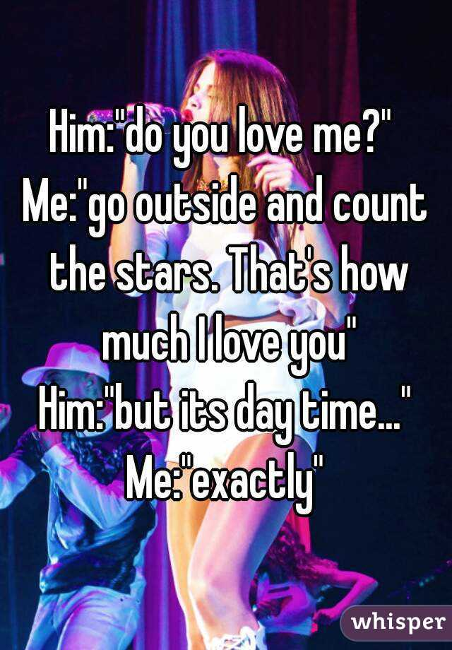 "Him:""do you love me?""  Me:""go outside and count the stars. That's how much I love you"" Him:""but its day time..."" Me:""exactly"""