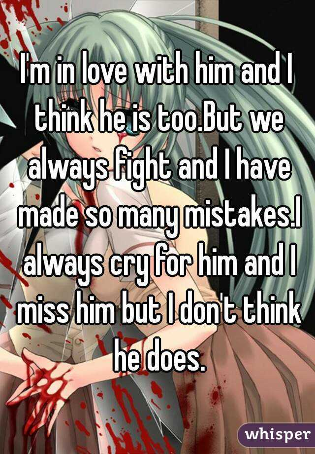 I'm in love with him and I think he is too.But we always fight and I have made so many mistakes.I always cry for him and I miss him but I don't think he does.