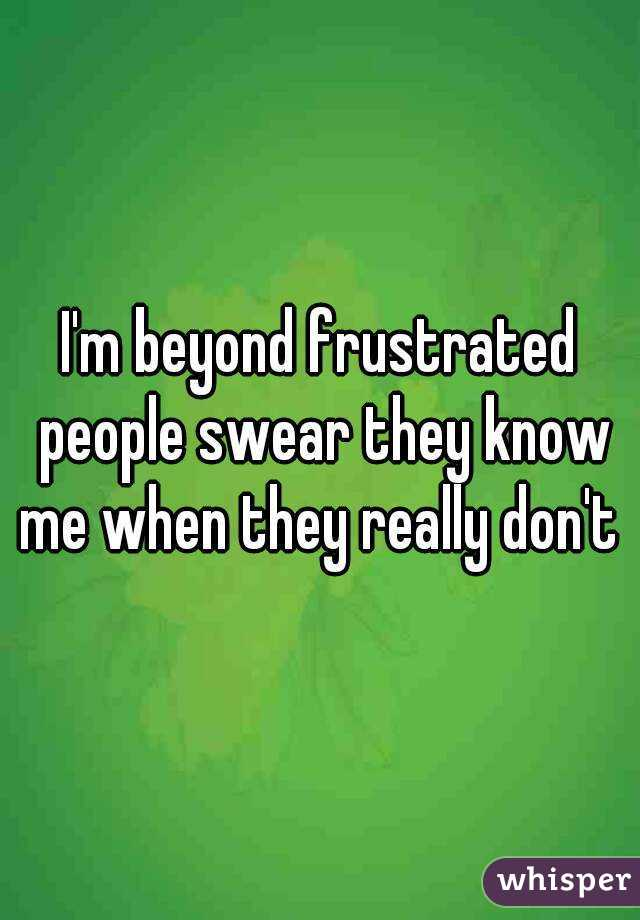 I'm beyond frustrated people swear they know me when they really don't