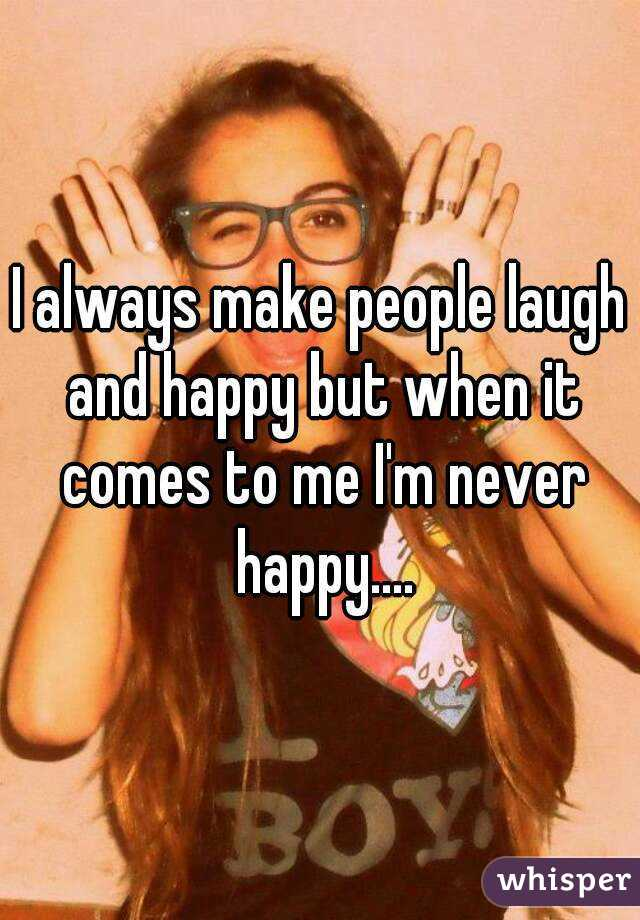 I always make people laugh and happy but when it comes to me I'm never happy....