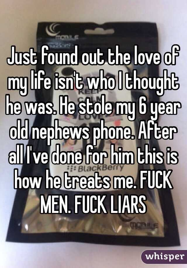 Just found out the love of my life isn't who I thought he was. He stole my 6 year old nephews phone. After all I've done for him this is how he treats me. FUCK MEN. FUCK LIARS