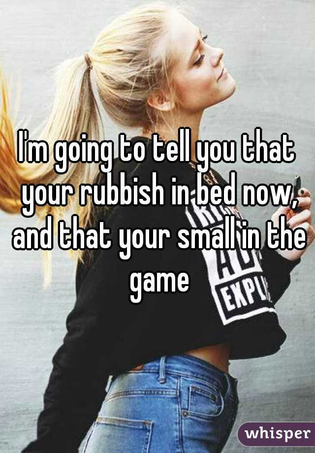 I'm going to tell you that your rubbish in bed now, and that your small in the game