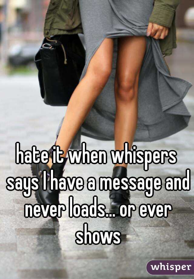 hate it when whispers says I have a message and never loads... or ever shows