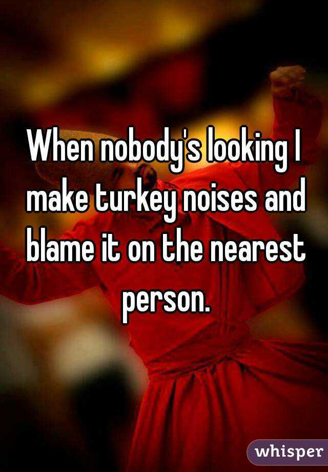 When nobody's looking I make turkey noises and blame it on the nearest person.