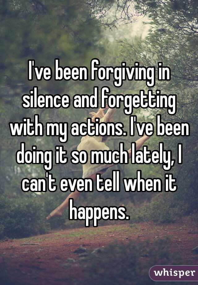 I've been forgiving in silence and forgetting with my actions. I've been doing it so much lately, I can't even tell when it happens.