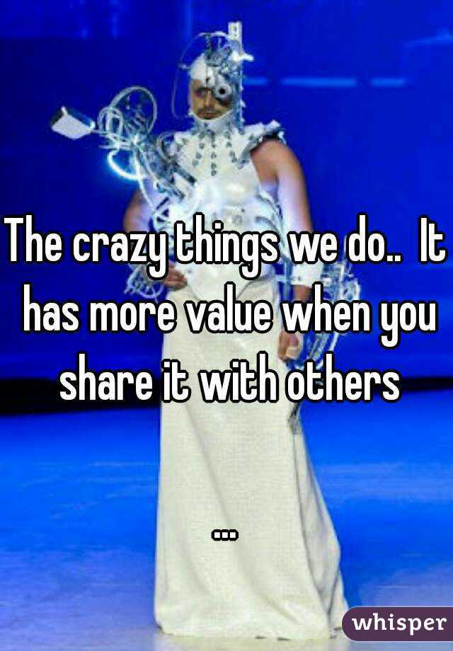 The crazy things we do..  It has more value when you share it with others  ...