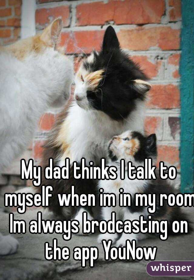 My dad thinks I talk to myself when im in my room Im always brodcasting on the app YouNow