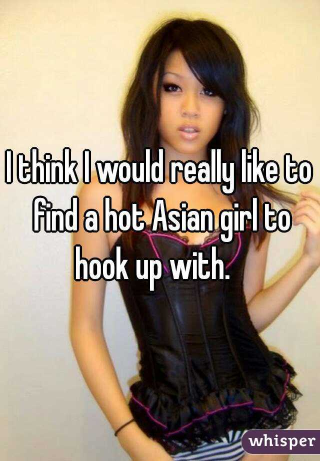 I think I would really like to find a hot Asian girl to hook up with.
