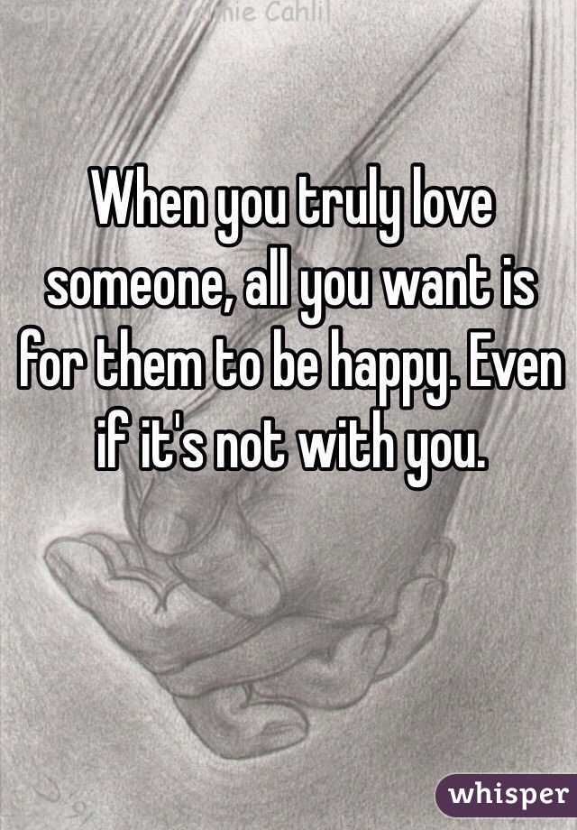 When you truly love someone, all you want is for them to be happy. Even if it's not with you.