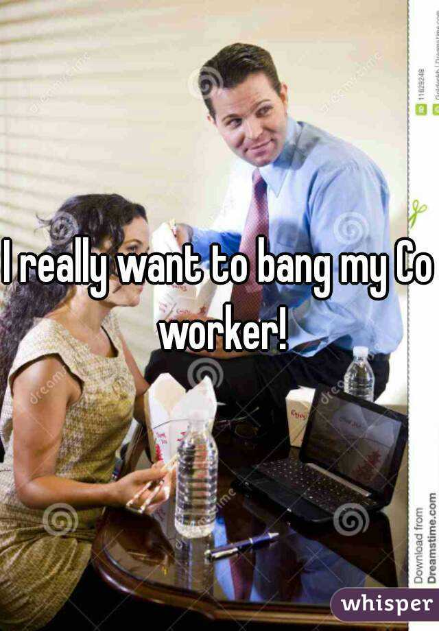 I really want to bang my Co worker!