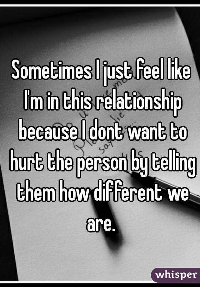 Sometimes I just feel like I'm in this relationship because I dont want to hurt the person by telling them how different we are.
