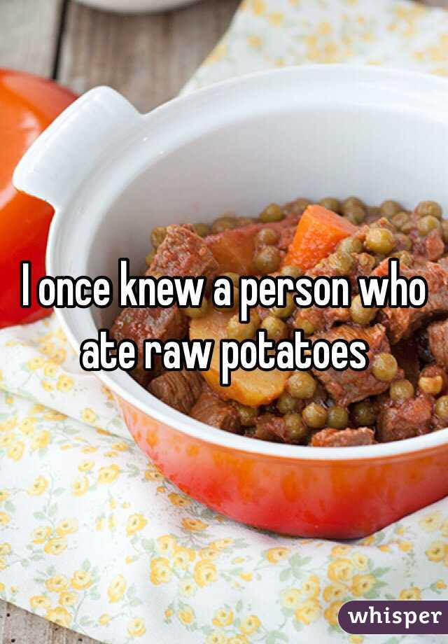 I once knew a person who ate raw potatoes