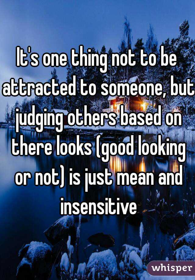 It's one thing not to be attracted to someone, but judging others based on there looks (good looking or not) is just mean and insensitive