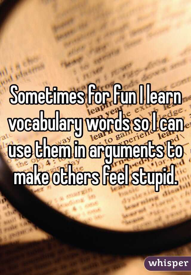 Sometimes for fun I learn vocabulary words so I can use them in arguments to make others feel stupid.