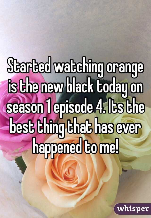 Started watching orange is the new black today on season 1 episode 4. Its the best thing that has ever happened to me!
