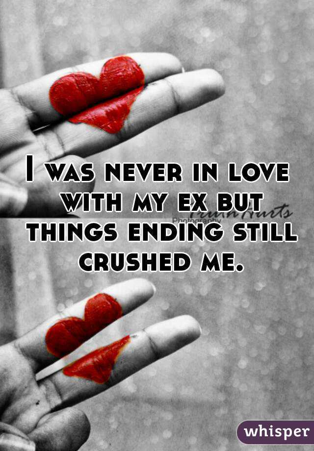 I was never in love with my ex but things ending still crushed me.