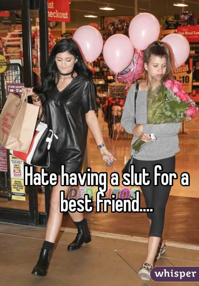 Hate having a slut for a best friend....