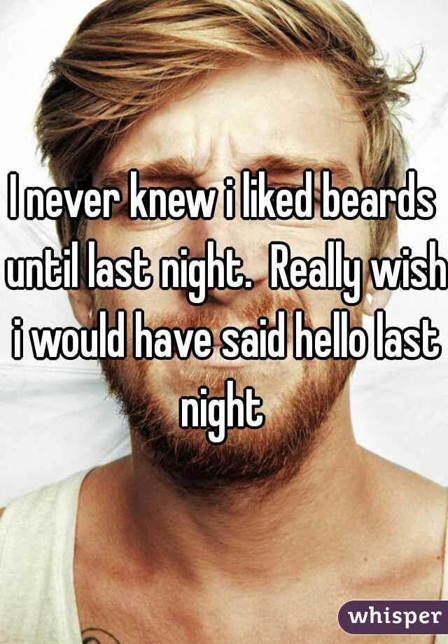 I never knew i liked beards until last night.  Really wish i would have said hello last night