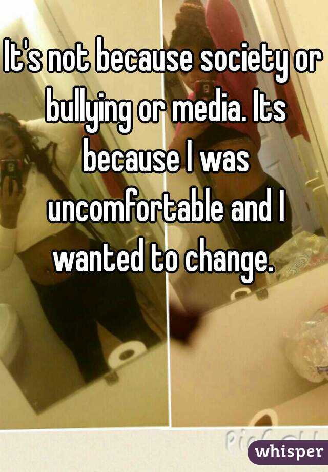 It's not because society or bullying or media. Its because I was uncomfortable and I wanted to change.