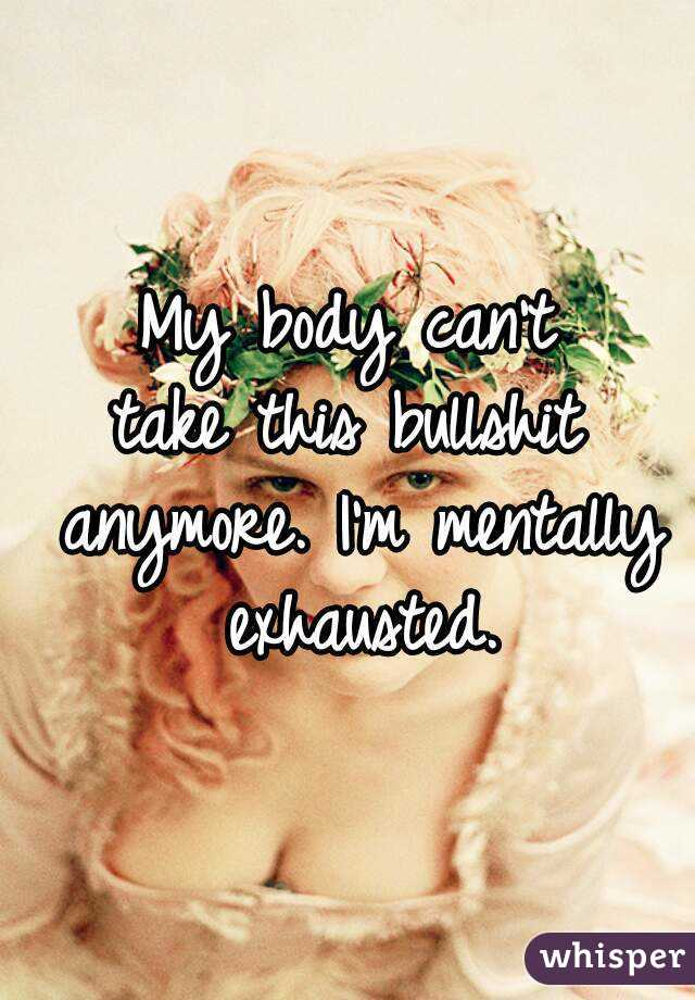 My body can't take this bullshit anymore. I'm mentally exhausted.